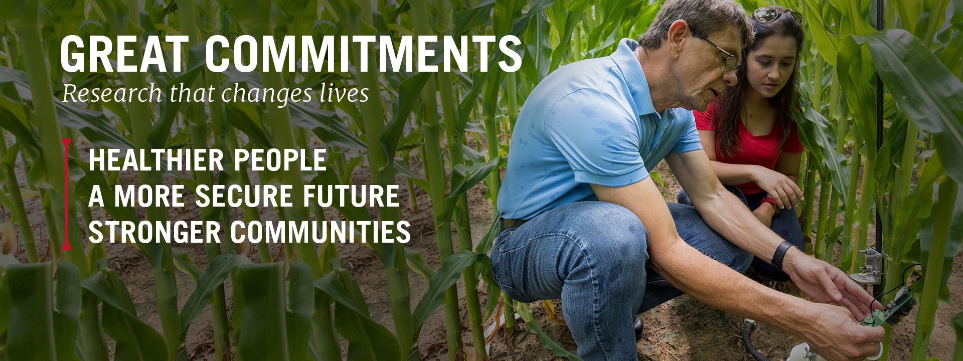 Great Commitments Research that changes lives Healthier People A More Secure Future Stronger Communities